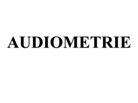 AUDIOMETRIE. AUDIOMETRIE Examen de la mesure de laudition à but diagnostique, thérapeutique ou médico-légal But diagnostique: - Objectiver une surdité