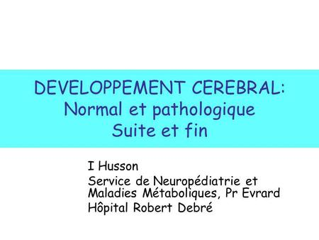 DEVELOPPEMENT CEREBRAL: Normal et pathologique Suite et fin I Husson Service de Neuropédiatrie et Maladies Métaboliques, Pr Evrard Hôpital Robert Debré