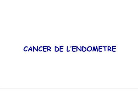 CANCER DE L'ENDOMETRE.