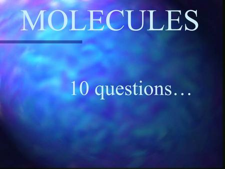 MOLECULES 10 questions….