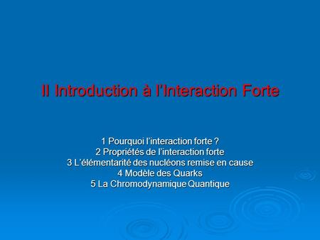 II Introduction à lInteraction Forte II Introduction à lInteraction Forte 1 Pourquoi linteraction forte ? 2 Propriétés de linteraction forte 3 Lélémentarité