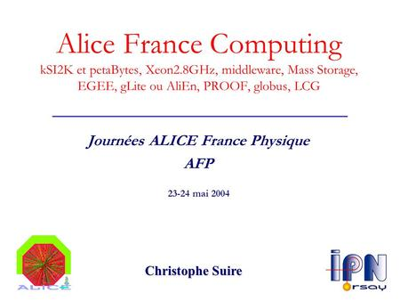 Alice France Computing kSI2K et petaBytes, Xeon2.8GHz, middleware, Mass Storage, EGEE, gLite ou AliEn, PROOF, globus, LCG Journées ALICE France Physique.