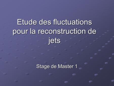 Etude des fluctuations pour la reconstruction de jets Stage de Master 1.