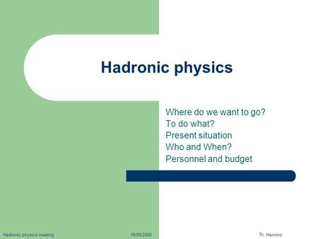 Hadronic physics Where do we want to go? To do what? Present situation Who and When? Personnel and budget Hadronic physics meeting 19/09/2006 Th. Hennino.
