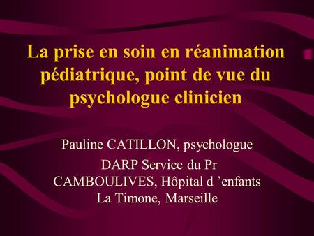 La prise en soin en réanimation pédiatrique, point de vue du psychologue clinicien Pauline CATILLON, psychologue DARP Service du Pr CAMBOULIVES, Hôpital.