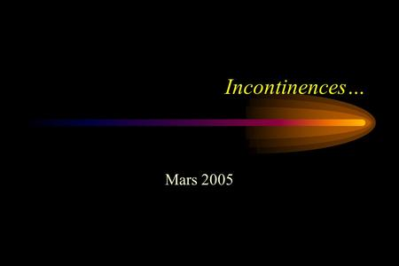 Incontinences… Mars 2005. Incontinence Définition:ICS (international continence society) –Perte involontaire durine objectivement démontrable et constituant.