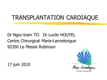 TRANSPLANTATION CARDIAQUE Dr Ngoc-tram TO Dr Lucile HOUYEL Centre Chirurgical Marie-Lannelongue 92350 Le Plessis Robinson 17 juin 2010.