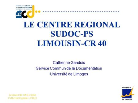CCC Journée CR- 05/04/2006 Catherine Gandois - CR40 LE CENTRE REGIONAL SUDOC-PS LIMOUSIN-CR 40 Catherine Gandois Service Commun de la Documentation Université