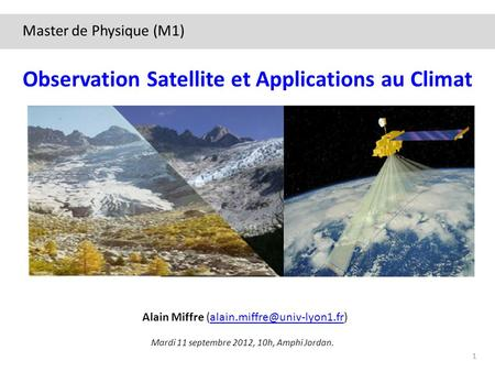 Mardi 11 septembre 2012, 10h, Amphi Jordan. Observation Satellite et Applications au Climat Alain Miffre