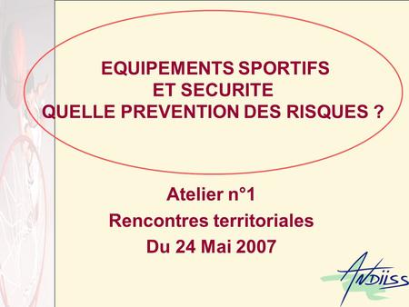 EQUIPEMENTS SPORTIFS ET SECURITE QUELLE PREVENTION DES RISQUES ? Atelier n°1 Rencontres territoriales Du 24 Mai 2007.