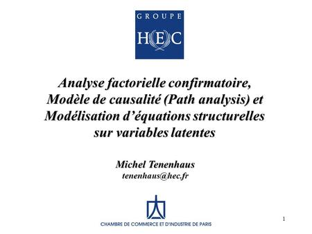 1 Analyse factorielle confirmatoire, Modèle de causalité (Path analysis) et Modélisation déquations structurelles sur variables latentes Michel Tenenhaus.