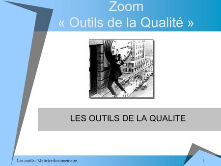 1 Les outils - Maîtrise documentaire Zoom « Outils de la Qualité » LES OUTILS DE LA QUALITE.
