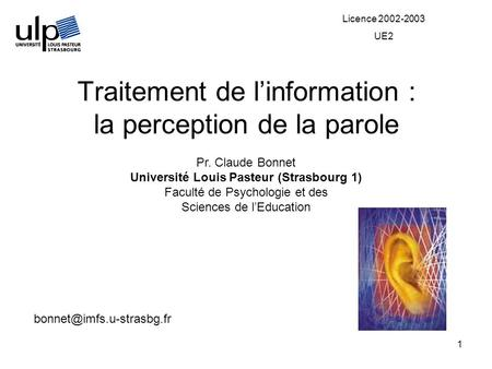 1 Traitement de linformation : la perception de la parole Pr. Claude Bonnet Université Louis Pasteur (Strasbourg 1) Faculté de Psychologie et des Sciences.