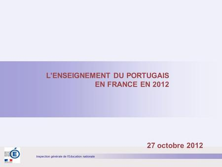 Inspection générale de lEducation nationale LENSEIGNEMENT DU PORTUGAIS EN FRANCE EN 2012 27 octobre 2012.