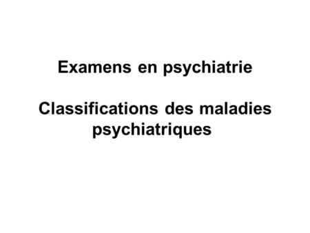 Examens en psychiatrie Classifications des maladies psychiatriques.