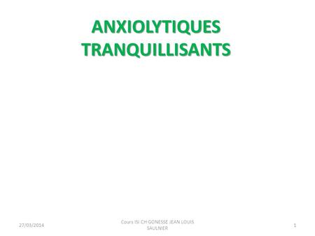ANXIOLYTIQUES TRANQUILLISANTS 27/03/20141 Cours ISI CH GONESSE JEAN LOUIS SAULNIER.