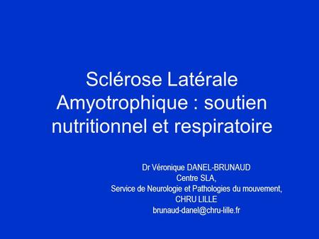 Sclérose Latérale Amyotrophique : soutien nutritionnel et respiratoire Dr Véronique DANEL-BRUNAUD Centre SLA, Service de Neurologie et Pathologies du mouvement,