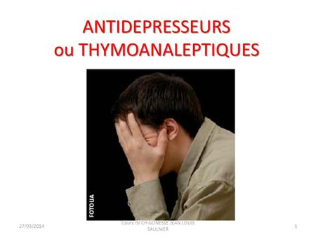 ANTIDEPRESSEURS ou THYMOANALEPTIQUES 27/03/20141 Cours ISI CH GONESSE JEAN LOUIS SAULNIER.