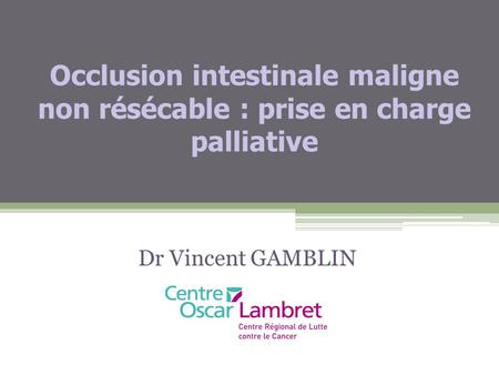Occlusion intestinale maligne non résécable : prise en charge palliative Dr Vincent GAMBLIN.