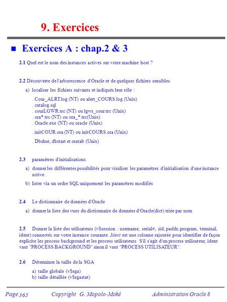 Page Copyright G. Mopolo-Moké Administration Oracle 8 365 9. Exercices n Exercices A : chap.2 & 3 2.1 Quel est le nom des instances actives sur votre machine.