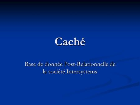 Caché Base de donnée Post-Relationnelle de la société Intersystems.