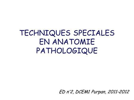 TECHNIQUES SPECIALES EN ANATOMIE PATHOLOGIQUE ED n°2, DCEM1 Purpan, 2011-2012.