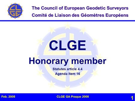 The Council of European Geodetic Surveyors Comité de Liaison des Géomètres Européens Feb. 2008CLGE GA Praque 2008 1 CLGE Honorary member Statutes article.