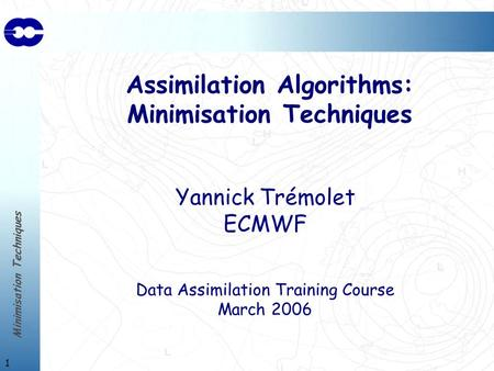 Minimisation Techniques 1 Assimilation Algorithms: Minimisation Techniques Yannick Trémolet ECMWF Data Assimilation Training Course March 2006.