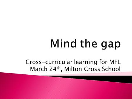 Cross-curricular learning for MFL March 24 th, Milton Cross School.