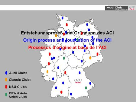 Entstehungsprozeß und Gründung des ACI Origin process and foundation of the ACI Processus d'origine et base de l'ACI Audi Clubs NSU Clubs Classic Clubs.