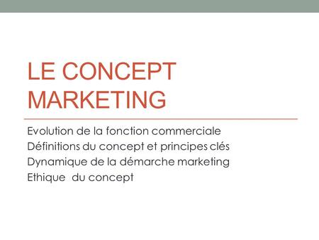 LE CONCEPT MARKETING Evolution de la fonction commerciale Définitions du concept et principes clés Dynamique de la démarche marketing Ethique du concept.