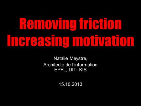 Removing friction Increasing motivation Natalie Meystre, Architecte de l'information EPFL, DIT- KIS 15.10.2013.