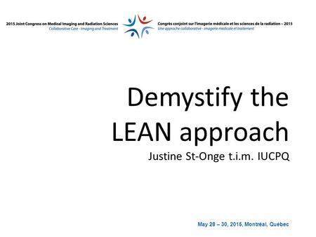 May 28 – 30, 2015, Montréal, Québec Demystify the LEAN approach Justine St-Onge t.i.m. IUCPQ.