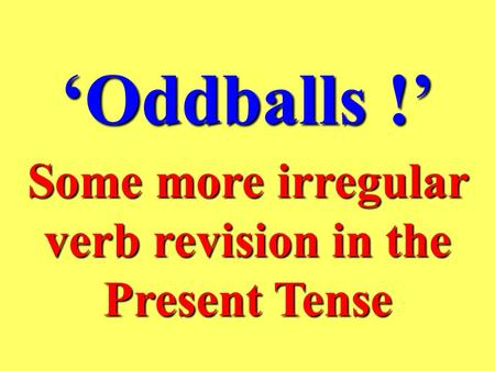 'Oddballs !' Some more irregular verb revision in the Present Tense.
