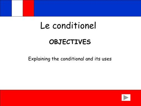 Le conditionel OBJECTIVES Explaining the conditional and its uses.
