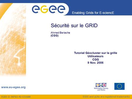 EGEE-II INFSO-RI-031688 Enabling Grids for E-sciencE www.eu-egee.org EGEE and gLite are registered trademarks Sécurité sur le GRID Ahmed Beriache (CGG)