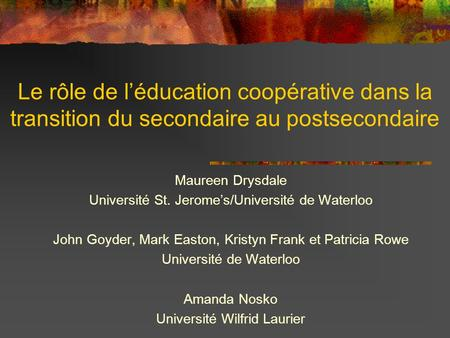 Le rôle de l'éducation coopérative dans la transition du secondaire au postsecondaire Maureen Drysdale Université St. Jerome's/Université de Waterloo John.