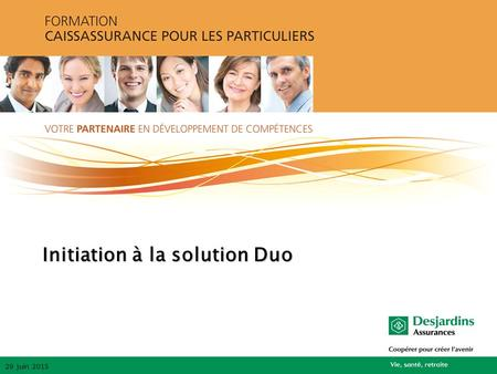 Initiation à la solution Duo 29 juin 2015. Description de la solution Duo  Permet l'offre d'une solution Vie entière avec un minimum de protection de.