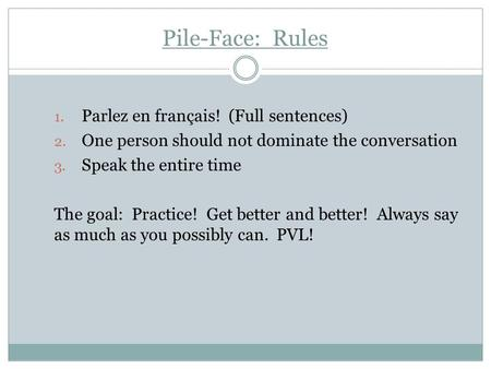 Pile-Face: Rules 1. Parlez en français! (Full sentences) 2. One person should not dominate the conversation 3. Speak the entire time The goal: Practice!