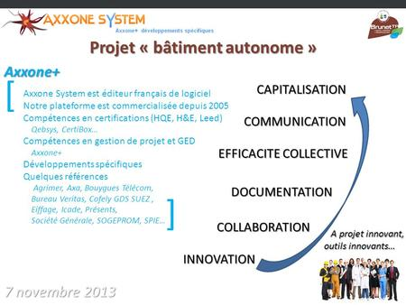 Projet « bâtiment autonome » 7 novembre 2013 INNOVATION COLLABORATION EFFICACITE COLLECTIVE DOCUMENTATION COMMUNICATION Axxone+ A projet innovant, A projet.