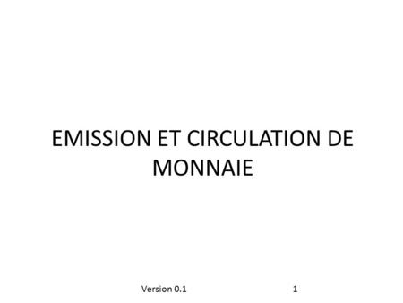 Version 0.11 EMISSION ET CIRCULATION DE MONNAIE. Version 0.12 DÉFINITIONS.