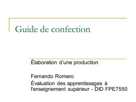 Guide de confection Élaboration d'une production Fernando Romero Évaluation des apprentissages à l'enseignement supérieur - DID FPE7550.