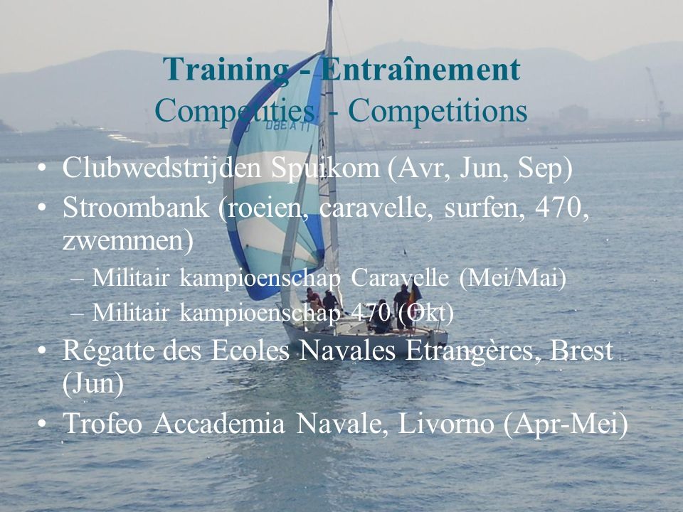 Training - Entraînement Competities - Competitions Clubwedstrijden Spuikom (Avr, Jun, Sep) Stroombank (roeien, caravelle, surfen, 470, zwemmen) –Militair kampioenschap Caravelle (Mei/Mai) –Militair kampioenschap 470 (Okt) Régatte des Ecoles Navales Etrangères, Brest (Jun) Trofeo Accademia Navale, Livorno (Apr-Mei)