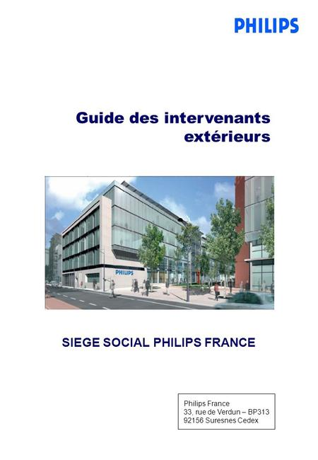 SIEGE SOCIAL PHILIPS FRANCE Guide des intervenants extérieurs Philips France 33, rue de Verdun – BP313 92156 Suresnes Cedex.