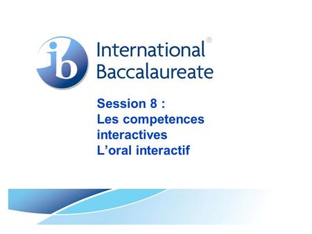 Session 8 : Les competences interactives L'oral interactif.