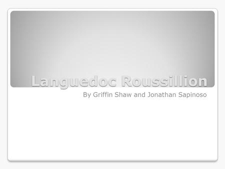 Languedoc Roussillion By Griffin Shaw and Jonathan Sapinoso.