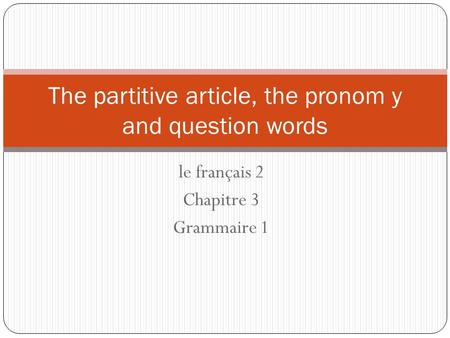 Le français 2 Chapitre 3 Grammaire 1 The partitive article, the pronom y and question words.
