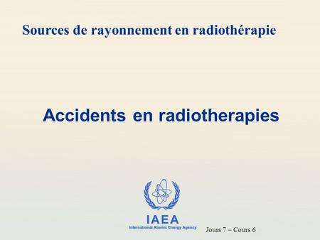 IAEA International Atomic Energy Agency Accidents en radiotherapies Sources de rayonnement en radiothérapie Jours 7 – Cours 6.