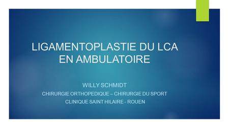 LIGAMENTOPLASTIE DU LCA EN AMBULATOIRE WILLY SCHMIDT CHIRURGIE ORTHOPEDIQUE – CHIRURGIE DU SPORT CLINIQUE SAINT HILAIRE - ROUEN.