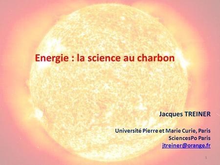 1 Energie : la science au charbon Jacques TREINER Université Pierre et Marie Curie, Paris SciencesPo Paris